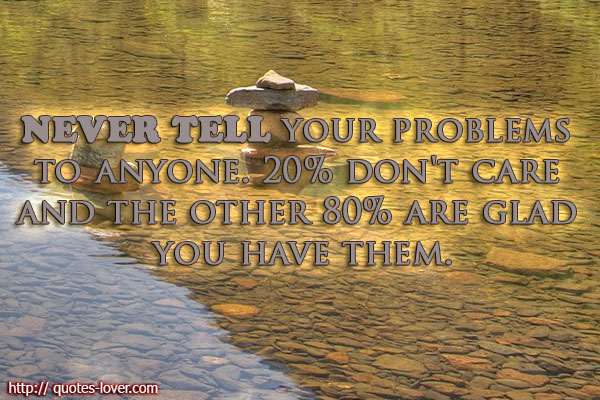 Never tell your problems to anyone. 20% don't care and the other 80% are glad you have them.
