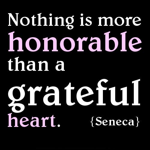 Nothing is more honorable than a grateful heart.