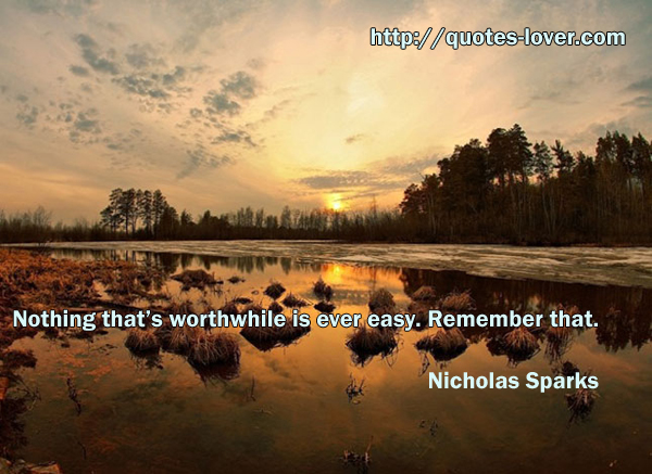 Nothing that's worthwhile is ever easy. Remember that.