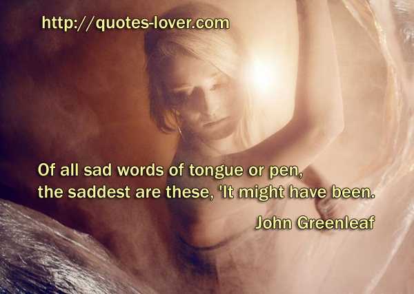 Of all sad words of tongue or pen, the saddest are these, 'It might have been.