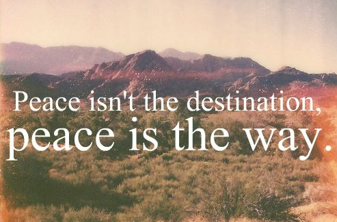 Peace isn't the destination, peace is the way.