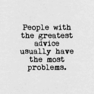 People with the greatest advice usually have the most problems.