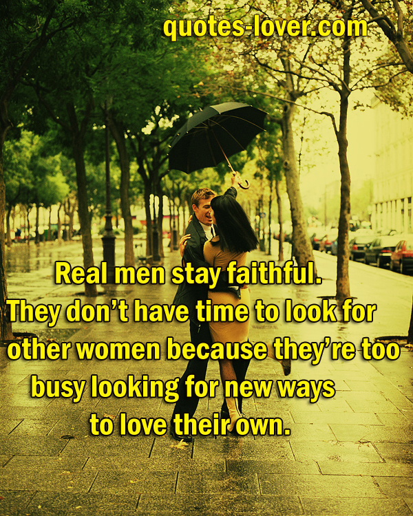 Real men stay faithful. They don't have time to look for other women because they're too busy looking for new ways to love their own.