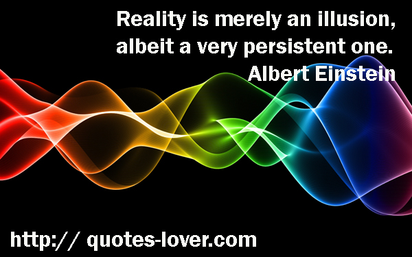 Reality is merely an illusion, albeit a very persistent one.