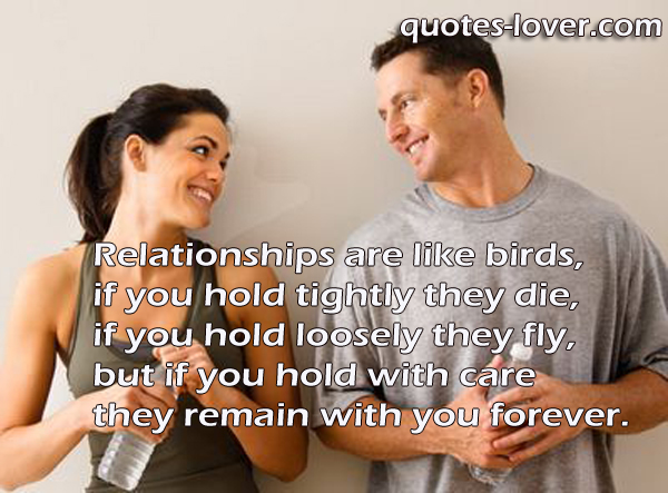 Relationships are like birds, if you hold tightly they die, if you hold loosely they fly, but if you hold with care they remain with you forever.