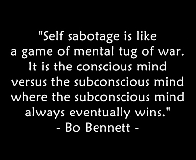 Self sabotage is like a game of mental tog of war. It is the conscious mind versus the subconcious mind where the subconcious mind always eventually wins.