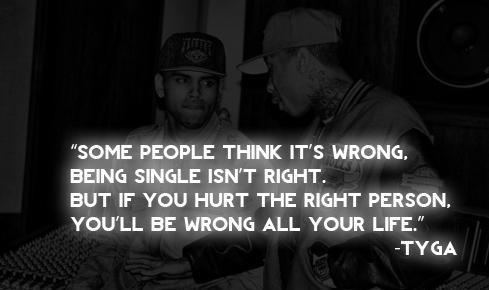 Some people think it's wrong, being single isn't right. But if you hurt the right person you'll be wrong all your life.