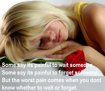 Some say its painful to wait someone. Some say its painful to forget someone. But the worst pain comes when you don'y know whether to wait or forget.