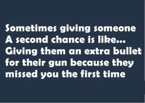 Sometimes giving someone a second chance is like... Giving them an extra bullet for their gun because they missed you the first time.