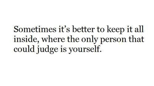 Sometimes it's better to keep it all inside, where the only person that could judge is yourself.