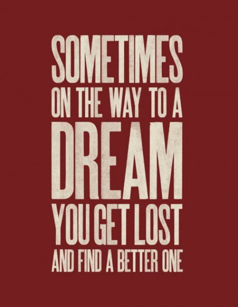 Sometimes on the way to a dream you get lost and find a better one.