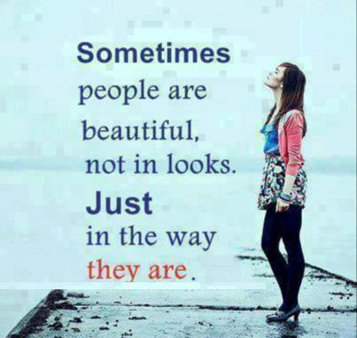 Sometimes people are beautiful, not in looks. Just in the way they are.