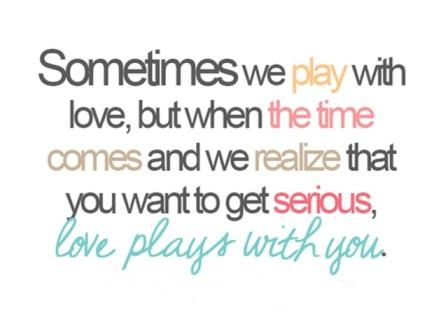 Sometimes we play with love, but when the time comes and we realize that you want to get serious, love plays with you.