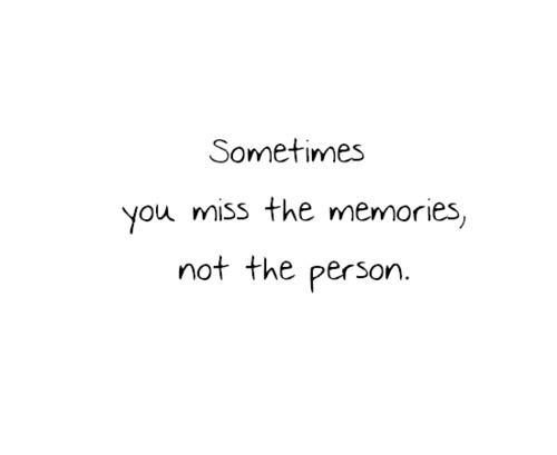 Sometimes you miss the memories, not the person.