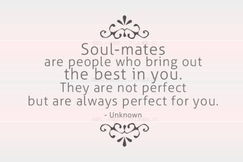 Soul-mates are people who bring out the best in you. They are not perfect but are always perfect for you.