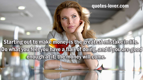 Starting out to make money is the greatest mistake in life. Do what you feel you have a flair of doing, and if you are good enough at it, the money will come.