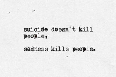 Suicide doesn't kill people, sadness kills people.