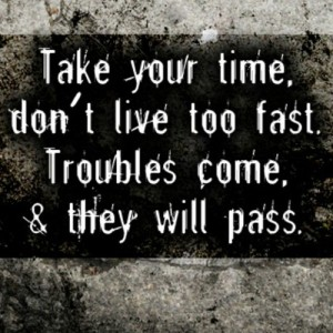 Take your time, don't live too fast. Troubles come, & they will pass.
