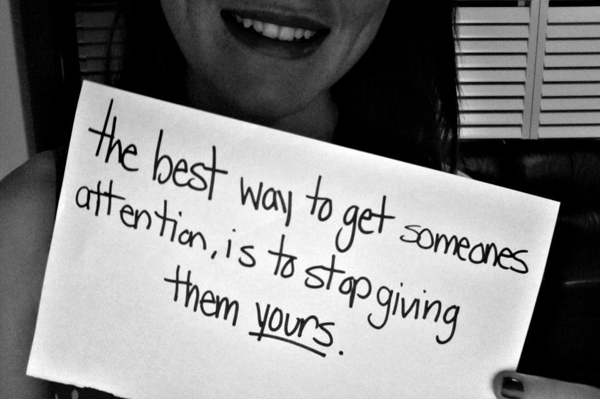 The best way to get someones attention, is to stop giving them yours.