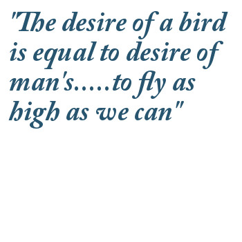 The desire of a bird is equal to desire of man's to fly as high as we can.