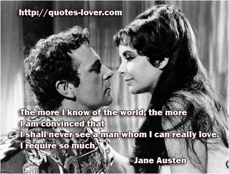 The more I know of the world, the more I am convinced that I shall never see a man whom I can really love. I require so much!