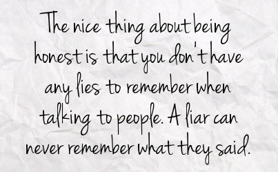 The nice thing about being honest is that you don't have any lies to remember when talking to people. A liar can never remember what they said.