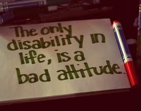The only disability in life, is a bad attitude.