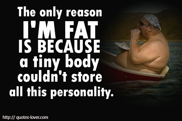 The only reason I'm fat is because a tiny body couldn't store all this personality.
