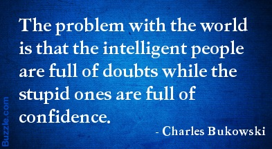 The proplem with the world is that the intelligent people are full of doubts while the stupid ones are full of confidence.