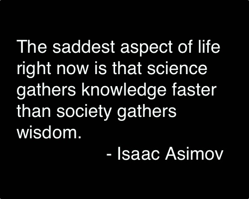 The saddest aspect of life right now is that science gathers knowledge faster than society gathers wisdom.