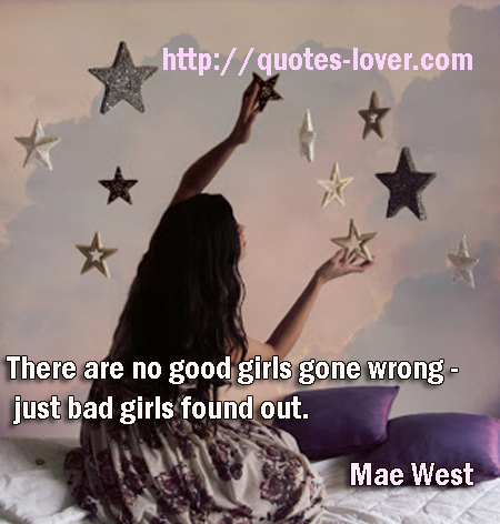 There are no good girls gone wrong - just bad girls found out.
