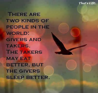 There are two kinds of people in the world givers and takers. The takers may eat better, but the givers sleep better.