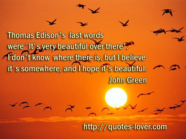Thomas Edison's last words were 'It's very beautiful over there'. I don't know where there is, but I believe it's somewhere, and I hope it's beautiful.