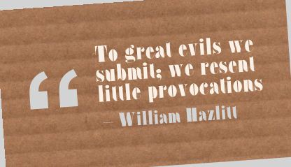 To great evils we submit; we resent little provocations.