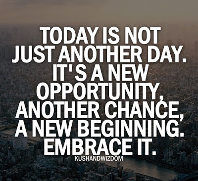 Today is not just another day. It's a new opportunity, another chance, a new beginning. Embrace it.