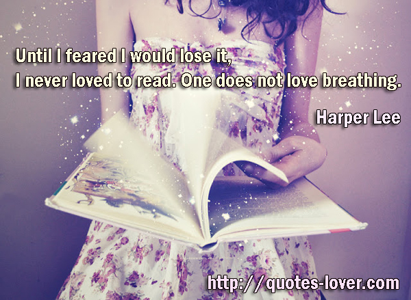 Until I feared I would lose it, I never loved to read. One does not love breathing.
