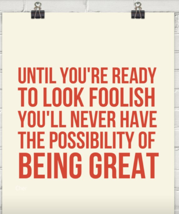 Until you're ready to look foolish you'll never have the possibility of being great.