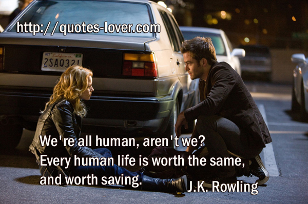We're all human, aren't we? Every human life is worth the same, and worth saving.