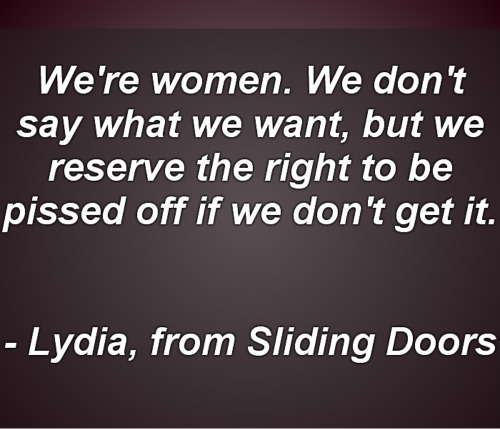We're women. We don't say what we want, but we reserve the right to be pissed off if we don't get it.