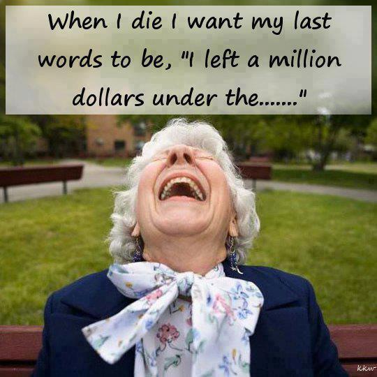 When I die I want my last words to be, I left a million dollars under the...
