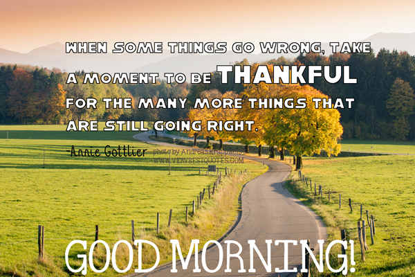 When some things go wrong, take a moment to be thankful for the many more things that are still going right. Good morning!