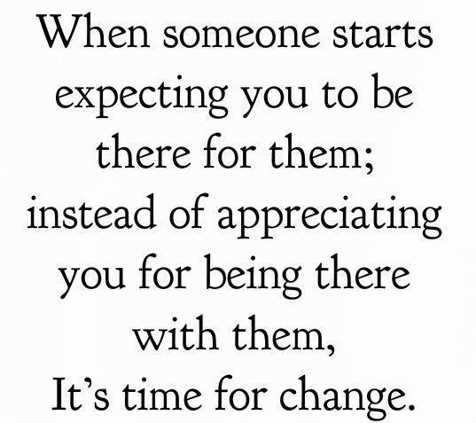 When someone starts expecting you to be there for them; instead of appreciating you for being there with them, It's time for change.