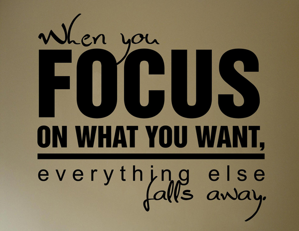 When you focus on what you want, everything else falls away.