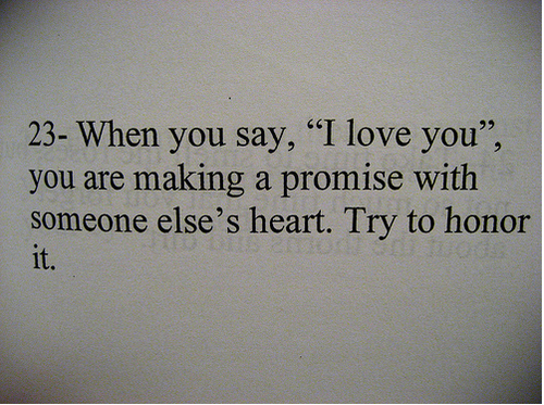 """When you say, """"I love you"""", you are making a promise with someone else's heart. Try to honor it."""