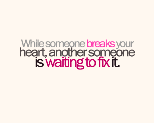 While someone breaks your heart, another someone is waiting to fix it.