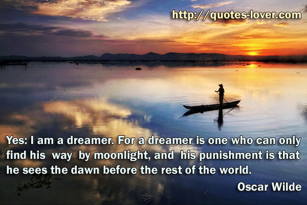 Yes: I am a dreamer. For a dreamer is one who can only find his way by moonlight, and his punishment is that he sees the dawn before the rest of the world.
