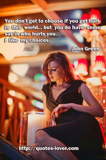 You don't get to choose if you get hurt in this world...but you do have some say in who hurts you. I like my choices.