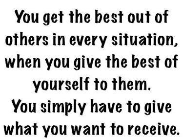 You get the best out of others in every situation, when you give the best of yourself to them.You simply have to give what you want to receive.