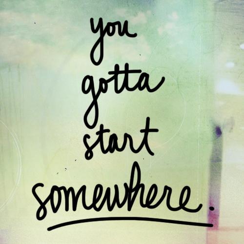 You gotta start somewhere.