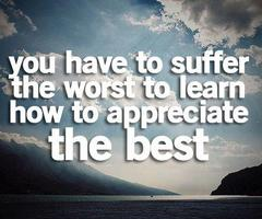 You have to suffer the worst to learn how to appreciate the best.